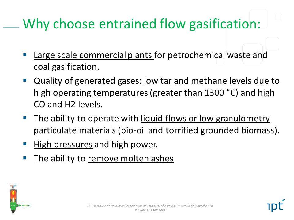 IPT - Instituto de Pesquisas Tecnológicas do Estado de São Paulo – Diretoria de inovação / DI Tel: +55 11 3767-4466 Why choose entrained flow gasifica