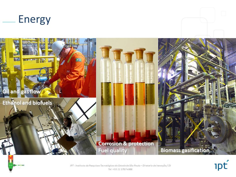 IPT - Instituto de Pesquisas Tecnológicas do Estado de São Paulo – Diretoria de inovação / DI Tel: +55 11 3767-4466 Energy Biomass gasification Fuel quality Ethanol and biofuels Oil and gas flow Corrosion & protection