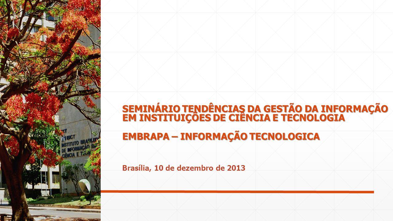 Brasília, 10 de dezembro de 2013 SEMINÁRIO TENDÊNCIAS DA GESTÃO DA INFORMAÇÃO EM INSTITUIÇÕES DE CIÊNCIA E TECNOLOGIA EMBRAPA – INFORMAÇÃO TECNOLOGICA