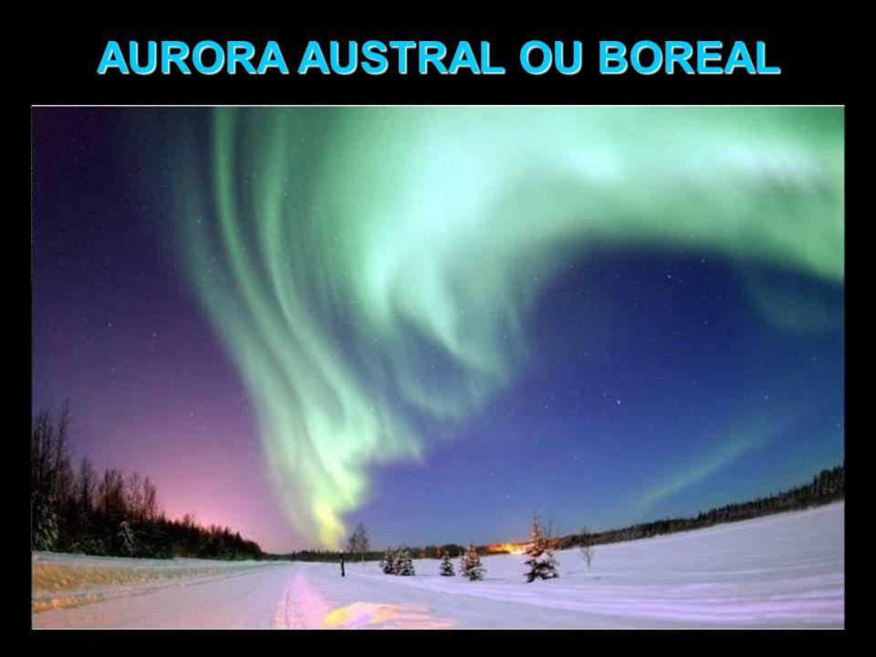 AURORA AUSTRAL OU BOREAL Fenômeno ótico observado nos céus noturnos em regiões próximas aos pólos magnéticos, sul e norte.
