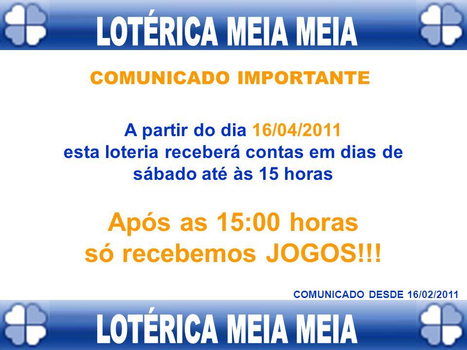 COMUNICADO IMPORTANTE A partir do dia 16/03/2011 esta loteria receberá contas até às 18 horas Após as 18:00 horas só recebemos JOGOS!!! COMUNICADO DES