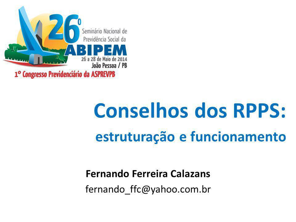 Conselhos dos RPPS: estruturação e funcionamento Fernando Ferreira Calazans fernando_ffc@yahoo.com.br