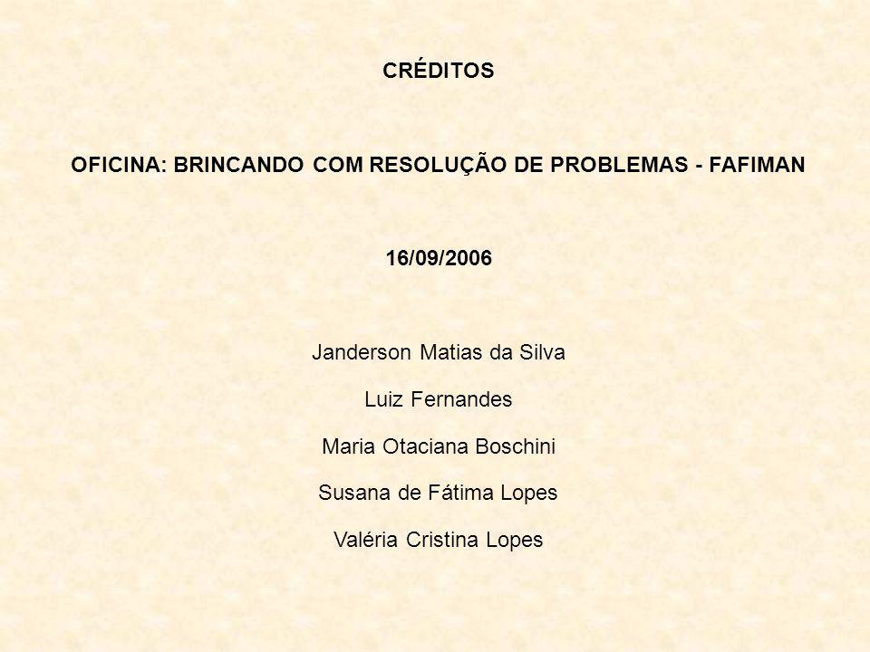 CRÉDITOS OFICINA: BRINCANDO COM RESOLUÇÃO DE PROBLEMAS - FAFIMAN 16/09/2006 Janderson Matias da Silva Luiz Fernandes Maria Otaciana Boschini Susana de