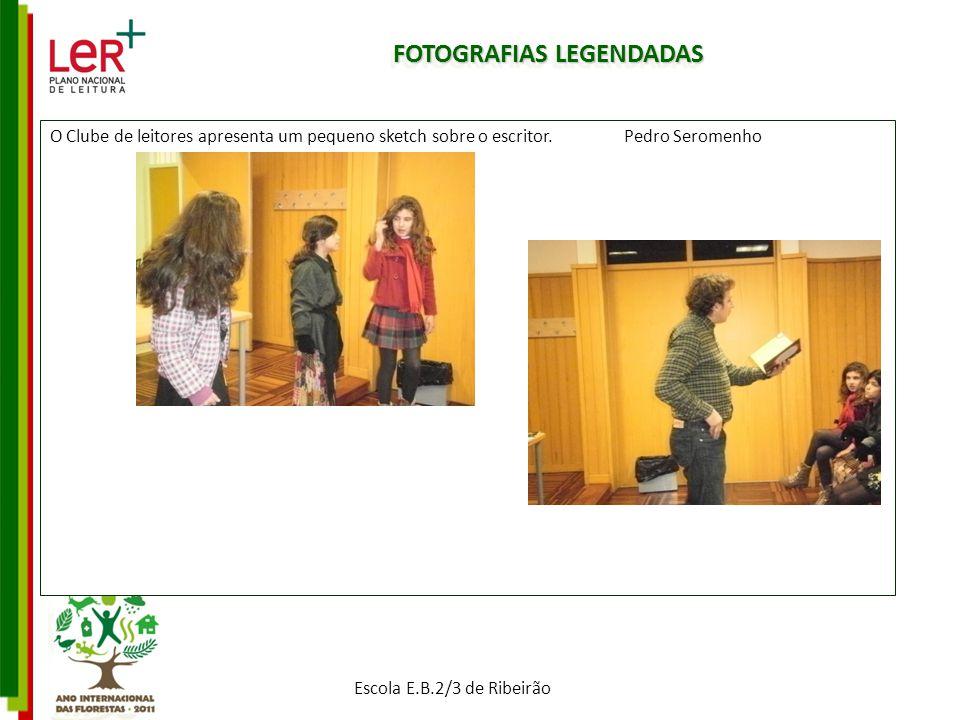 FOTOGRAFIAS LEGENDADAS O Clube de leitores apresenta um pequeno sketch sobre o escritor. Pedro Seromenho Escola E.B.2/3 de Ribeirão