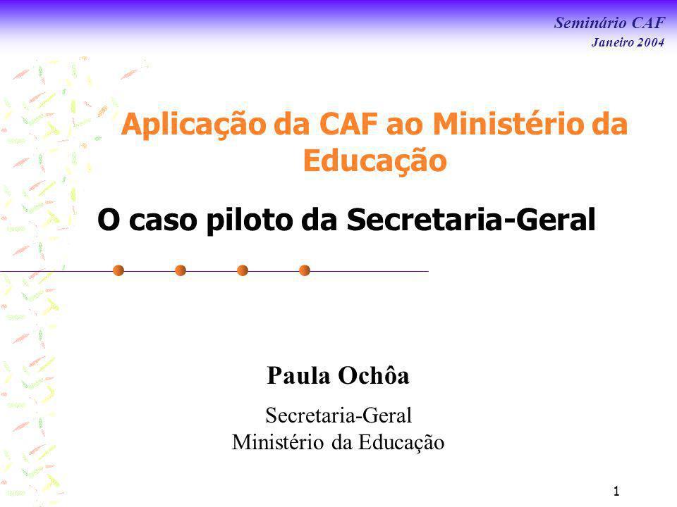 Seminário CAF Janeiro 2004 1 Aplicação da CAF ao Ministério da Educação O caso piloto da Secretaria-Geral Paula Ochôa Secretaria-Geral Ministério da Educação