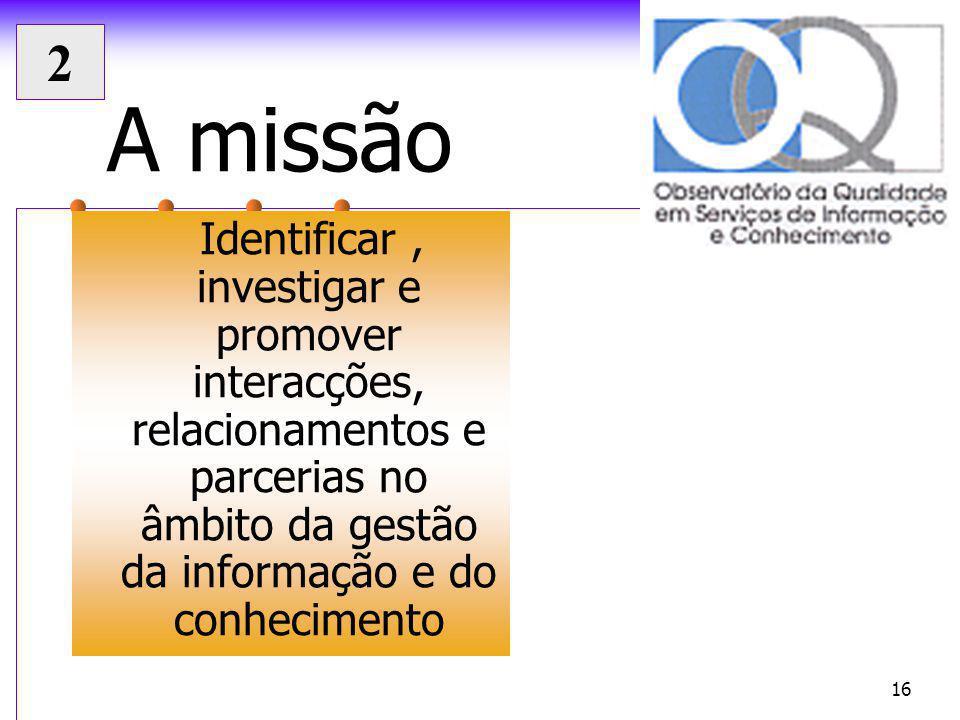 Seminário CAF Janeiro 2004 16 A missão Identificar, investigar e promover interacções, relacionamentos e parcerias no âmbito da gestão da informação e do conhecimento 2