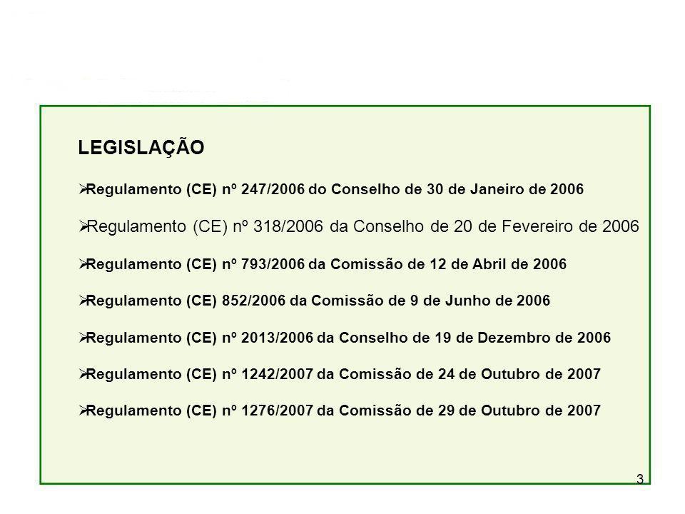 3 LEGISLAÇÃO Regulamento (CE) nº 247/2006 do Conselho de 30 de Janeiro de 2006 Regulamento (CE) nº 318/2006 da Conselho de 20 de Fevereiro de 2006 Regulamento (CE) nº 793/2006 da Comissão de 12 de Abril de 2006 Regulamento (CE) 852/2006 da Comissão de 9 de Junho de 2006 Regulamento (CE) nº 2013/2006 da Conselho de 19 de Dezembro de 2006 Regulamento (CE) nº 1242/2007 da Comissão de 24 de Outubro de 2007 Regulamento (CE) nº 1276/2007 da Comissão de 29 de Outubro de 2007