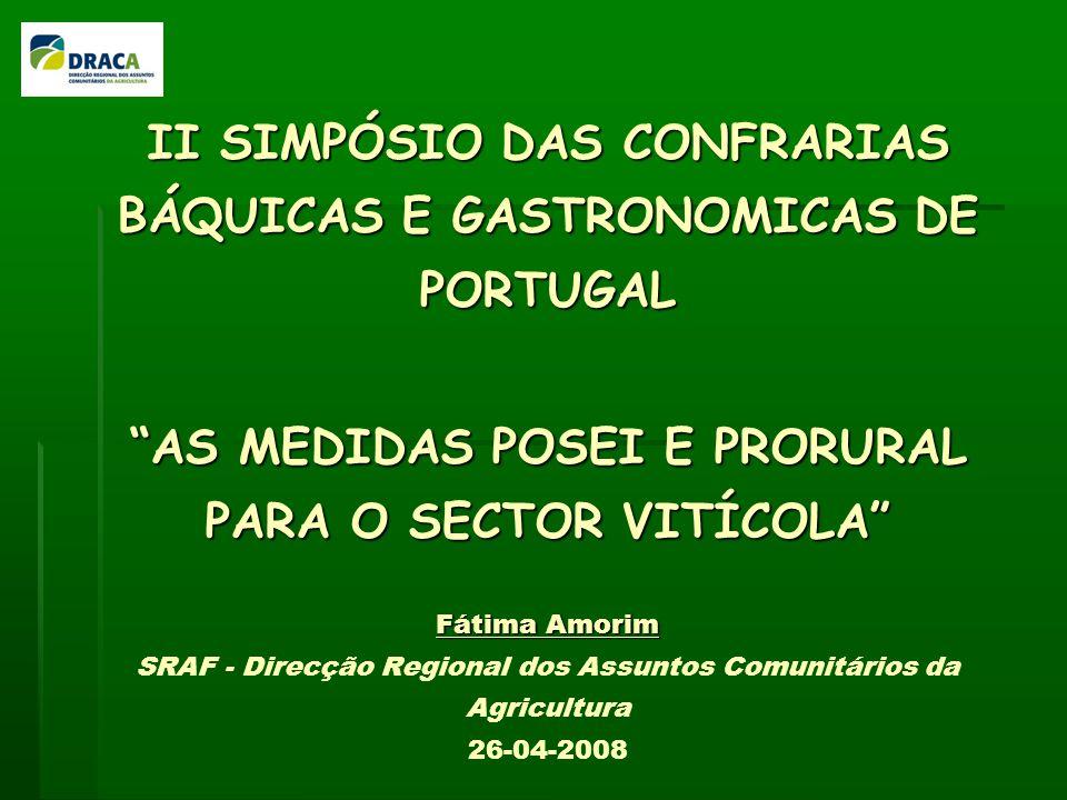 II SIMPÓSIO DAS CONFRARIAS BÁQUICAS E GASTRONOMICAS DE PORTUGAL AS MEDIDAS POSEI E PRORURAL PARA O SECTOR VITÍCOLA Fátima Amorim II SIMPÓSIO DAS CONFRARIAS BÁQUICAS E GASTRONOMICAS DE PORTUGAL AS MEDIDAS POSEI E PRORURAL PARA O SECTOR VITÍCOLA Fátima Amorim SRAF - Direcção Regional dos Assuntos Comunitários da Agricultura 26-04-2008