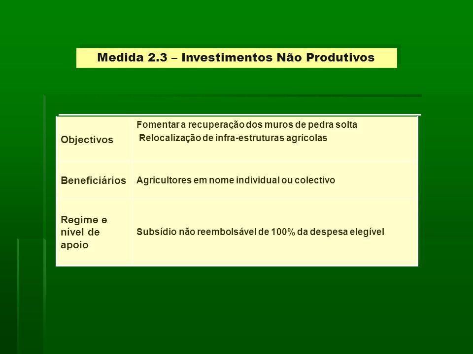 Medida 2.3 – Investimentos Não Produtivos Subsídio não reembolsável de 100% da despesa elegível Regime e nível de apoio Agricultores em nome individual ou colectivo Beneficiários Fomentar a recuperação dos muros de pedra solta Relocalização de infra-estruturas agrícolas Objectivos