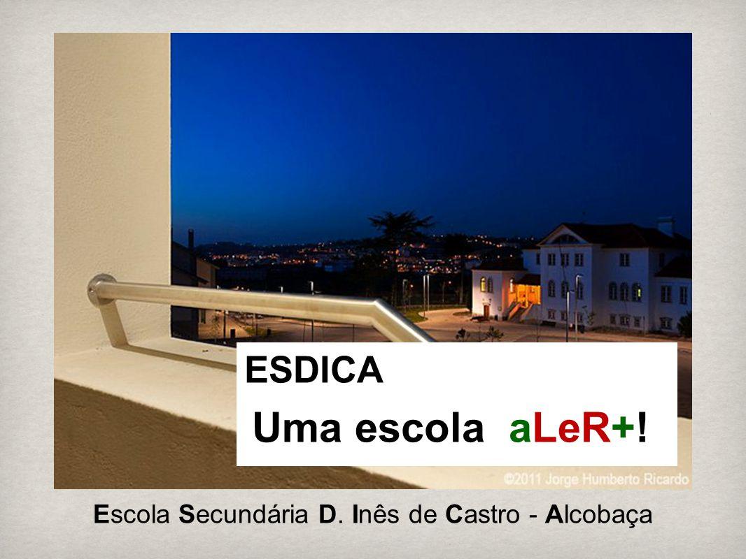 ESDICA Uma escola aLeR+! Escola Secundária D. Inês de Castro - Alcobaça