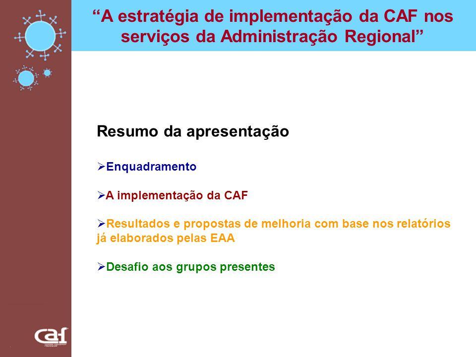 A estratégia de implementação da CAF nos serviços da Administração Regional Compete aos dirigentes Demonstrar empenho na implementação da CAF; Criar as condições necessárias para que as EAA desenvolvam as suas tarefas; Participar no processo em momentos considerados chave; Reunião de apresentação da CAF a todos os colaboradores; Reunião de apresentação dos resultados da CAF a todos os colaboradores; Aprovar os relatórios da auto-avaliação e os planos de melhoria apresentados pelas EAA; Implementar as acções de melhoria.