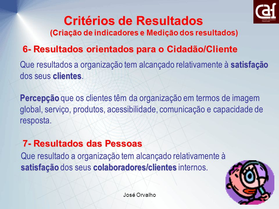 José Orvalho22 Critérios de Resultados Critérios de Resultados (Criação de indicadores e Medição dos resultados) 6- Resultados orientados para o Cidadão/Cliente satisfação clientes Que resultados a organização tem alcançado relativamente à satisfação dos seus clientes.