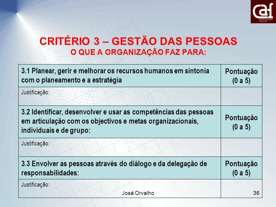 José Orvalho36 CRITÉRIO 3 – GESTÃO DAS PESSOAS O QUE A ORGANIZAÇÃO FAZ PARA: 3.1 Planear, gerir e melhorar os recursos humanos em sintonia com o planeamento e a estratégia Pontuação (0 a 5) Justificação: 3.2 Identificar, desenvolver e usar as competências das pessoas em articulação com os objectivos e metas organizacionais, individuais e de grupo: Pontuação (0 a 5) Justificação: 3.3 Envolver as pessoas através do diálogo e da delegação de responsabilidades: Pontuação (0 a 5) Justificação: