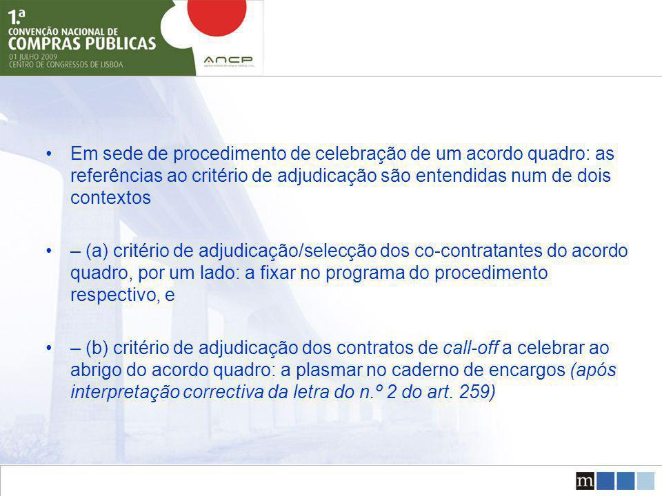 Em sede de procedimento de celebração de um acordo quadro: as referências ao critério de adjudicação são entendidas num de dois contextos – (a) critério de adjudicação/selecção dos co-contratantes do acordo quadro, por um lado: a fixar no programa do procedimento respectivo, e – (b) critério de adjudicação dos contratos de call-off a celebrar ao abrigo do acordo quadro: a plasmar no caderno de encargos (após interpretação correctiva da letra do n.º 2 do art.