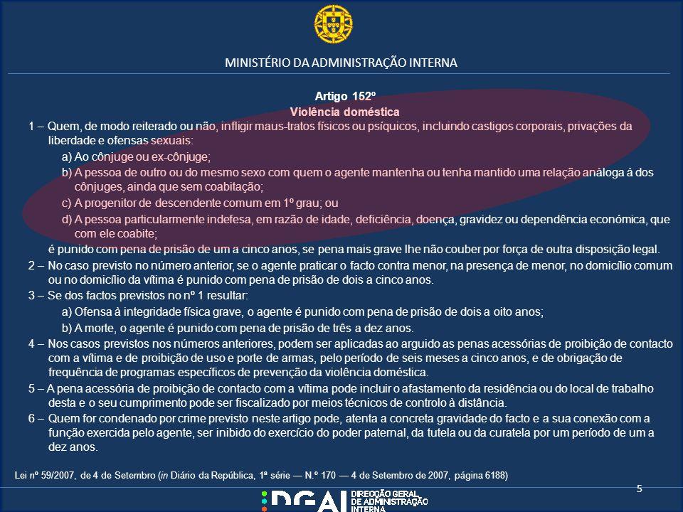 MINISTÉRIO DA ADMINISTRAÇÃO INTERNA Artigo 152º Violência doméstica 1 – Quem, de modo reiterado ou não, infligir maus-tratos físicos ou psíquicos, inc