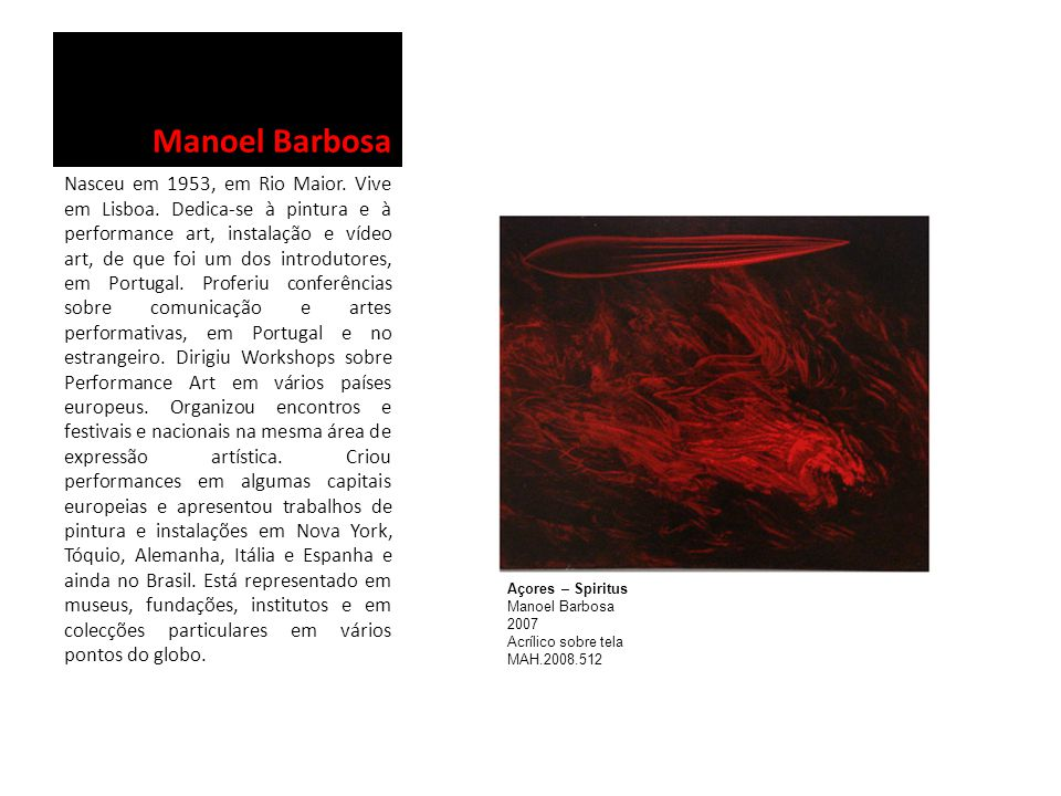 Manoel Barbosa Nasceu em 1953, em Rio Maior. Vive em Lisboa. Dedica-se à pintura e à performance art, instalação e vídeo art, de que foi um dos introd
