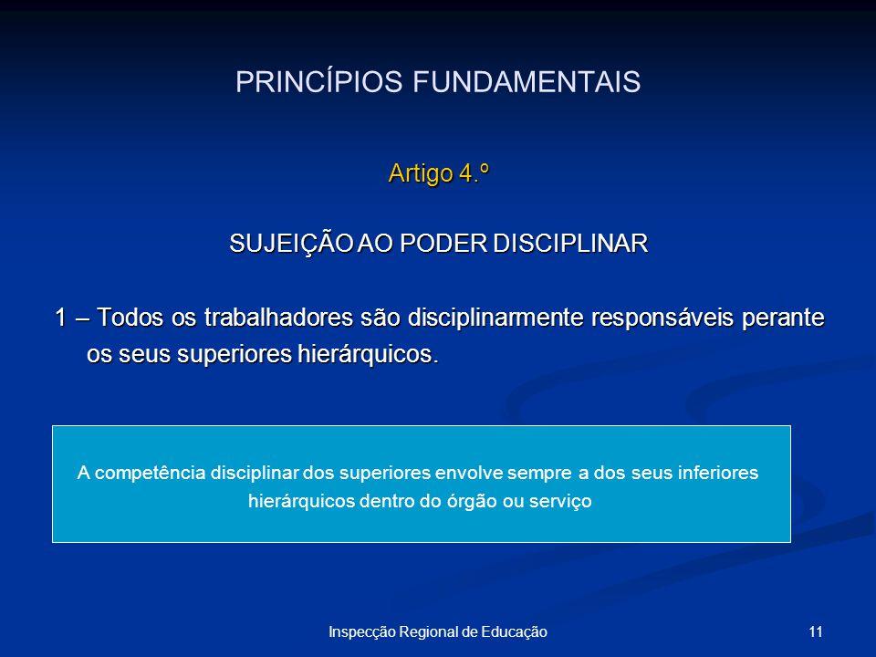 11Inspecção Regional de Educação PRINCÍPIOS FUNDAMENTAIS Artigo 4.º SUJEIÇÃO AO PODER DISCIPLINAR 1 – Todos os trabalhadores são disciplinarmente resp