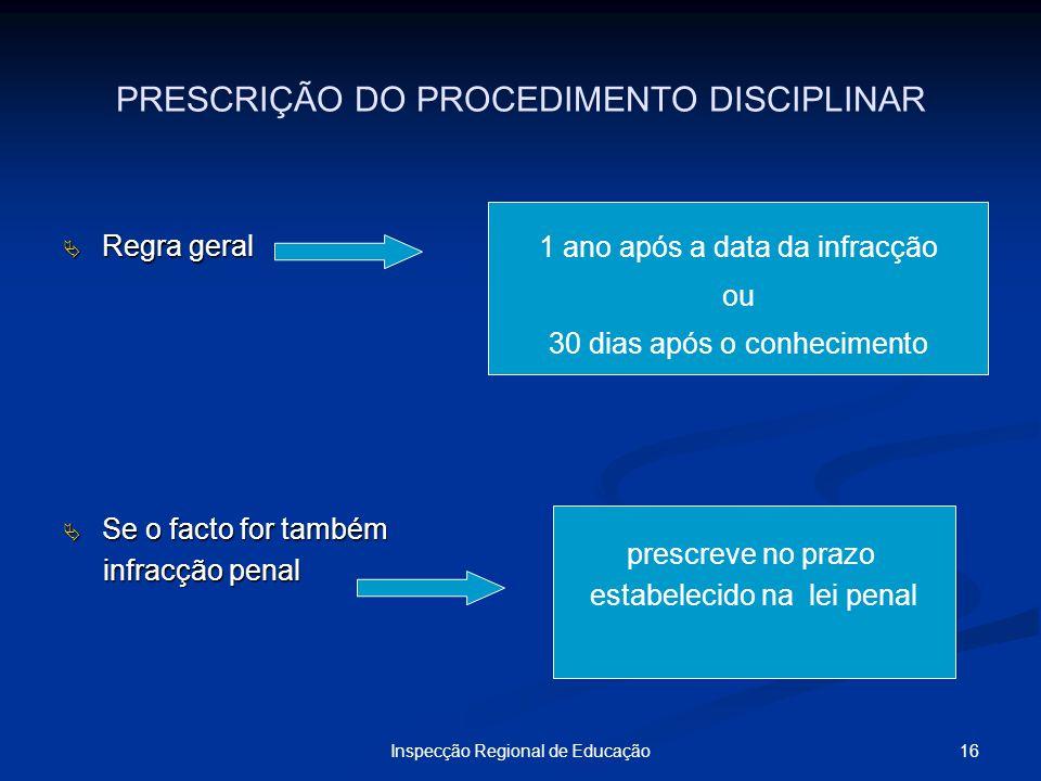 16Inspecção Regional de Educação PRESCRIÇÃO DO PROCEDIMENTO DISCIPLINAR Regra geral Regra geral Se o facto for também Se o facto for também infracção