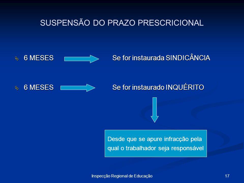 17Inspecção Regional de Educação SUSPENSÃO DO PRAZO PRESCRICIONAL 6 MESESSe for instaurada SINDICÂNCIA 6 MESESSe for instaurada SINDICÂNCIA 6 MESESSe
