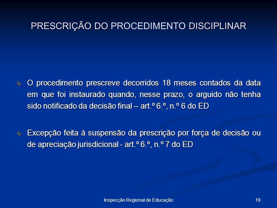 19Inspecção Regional de Educação PRESCRIÇÃO DO DISCIPLINAR PRESCRIÇÃO DO PROCEDIMENTO DISCIPLINAR O procedimento prescreve decorridos 18 meses contado