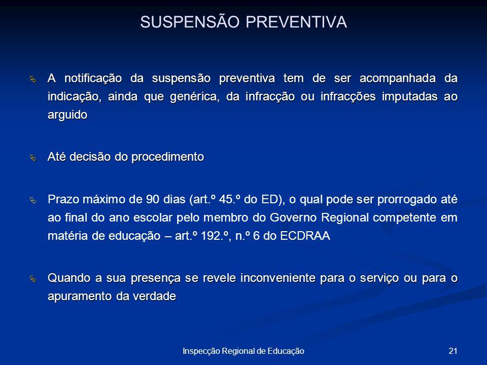 21Inspecção Regional de Educação SUSPENSÃO PREVENTIVA A notificação da suspensão preventiva tem de ser acompanhada da indicação, ainda que genérica, d