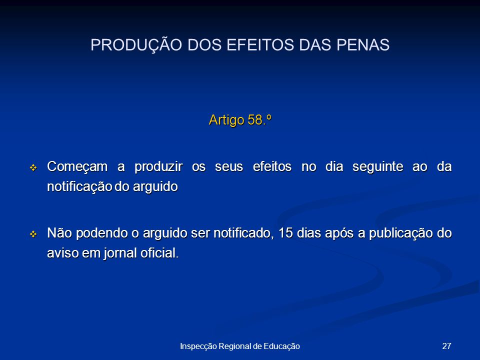 27Inspecção Regional de Educação PRODUÇÃO DOS EFEITOS DAS PENAS Artigo 58.º Começam a produzir os seus efeitos no dia seguinte ao da notificação do ar