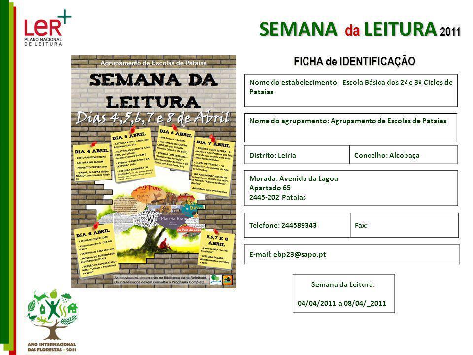 Nome do estabelecimento: Escola Básica dos 2º e 3º Ciclos de Pataias Nome do agrupamento: Agrupamento de Escolas de Pataias Morada: Avenida da Lagoa Apartado 65 2445-202 Pataias Telefone: 244589343Fax: E-mail: ebp23@sapo.pt Distrito: LeiriaConcelho: Alcobaça Semana da Leitura: 04/04/2011 a 08/04/_2011 SEMANA da LEITURA 2011 FICHA de IDENTIFICAÇÃO
