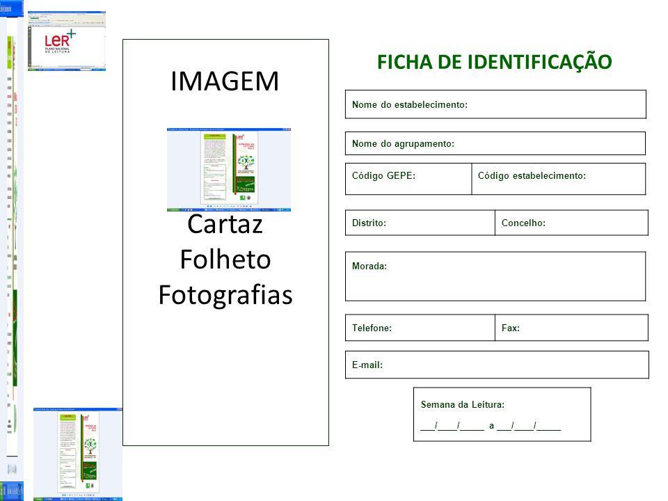 Nome do estabelecimento: Código GEPE:Código estabelecimento: Nome do agrupamento: Morada: Telefone:Fax: E-mail: Distrito:Concelho: Semana da Leitura: ___/____/_____ a ___/____/_____ FICHA DE IDENTIFICAÇÃO IMAGEM Cartaz Folheto Fotografias