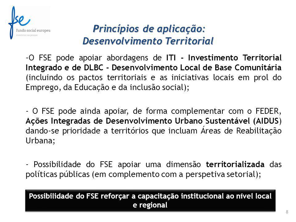 P rincípios de aplicação: Desenvolvimento Territorial P rincípios de aplicação: Desenvolvimento Territorial -O FSE pode apoiar abordagens de ITI - Investimento Territorial Integrado e de DLBC - Desenvolvimento Local de Base Comunitária (incluindo os pactos territoriais e as iniciativas locais em prol do Emprego, da Educação e da inclusão social); - O FSE pode ainda apoiar, de forma complementar com o FEDER, Ações Integradas de Desenvolvimento Urbano Sustentável (AIDUS) dando-se prioridade a territórios que incluam Áreas de Reabilitação Urbana; - Possibilidade do FSE apoiar uma dimensão territorializada das políticas públicas (em complemento com a perspetiva setorial); 8 Possibilidade do FSE reforçar a capacitação institucional ao nível local e regional