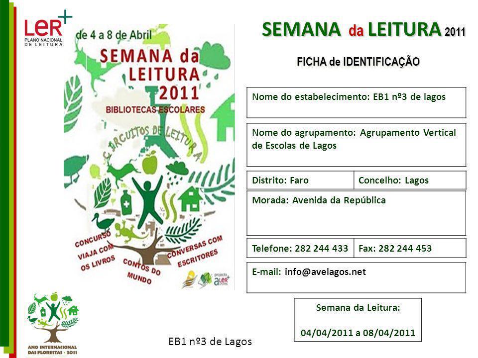 EB1 nº3 de Lagos Nome do estabelecimento: EB1 nº3 de lagos Nome do agrupamento: Agrupamento Vertical de Escolas de Lagos Morada: Avenida da República Telefone: 282 244 433Fax: 282 244 453 E-mail: info@avelagos.net Distrito: FaroConcelho: Lagos Semana da Leitura: 04/04/2011 a 08/04/2011 SEMANA da LEITURA 2011 FICHA de IDENTIFICAÇÃO
