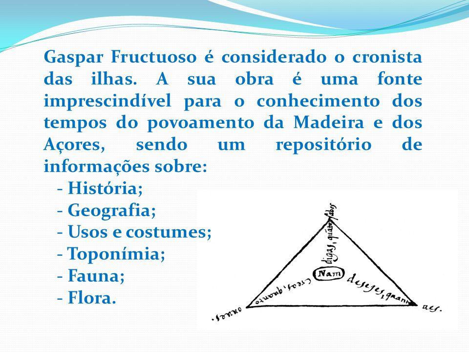 Gaspar Fructuoso é considerado o cronista das ilhas. A sua obra é uma fonte imprescindível para o conhecimento dos tempos do povoamento da Madeira e d