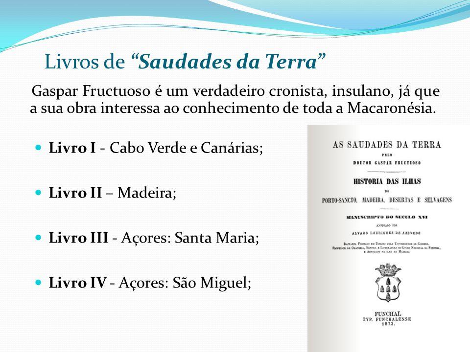 Gaspar Fructuoso é um verdadeiro cronista, insulano, já que a sua obra interessa ao conhecimento de toda a Macaronésia. Livros de Saudades da Terra Li