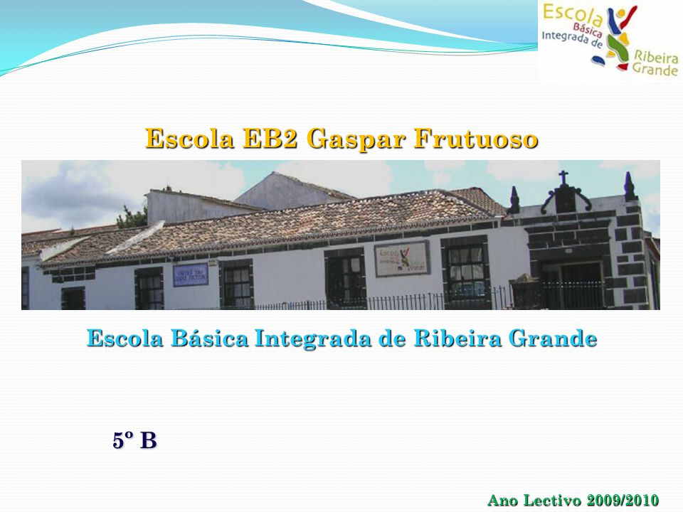 Escola Básica Integrada de Ribeira Grande Escola EB2 Gaspar Frutuoso Ano Lectivo 2009/2010 5º B