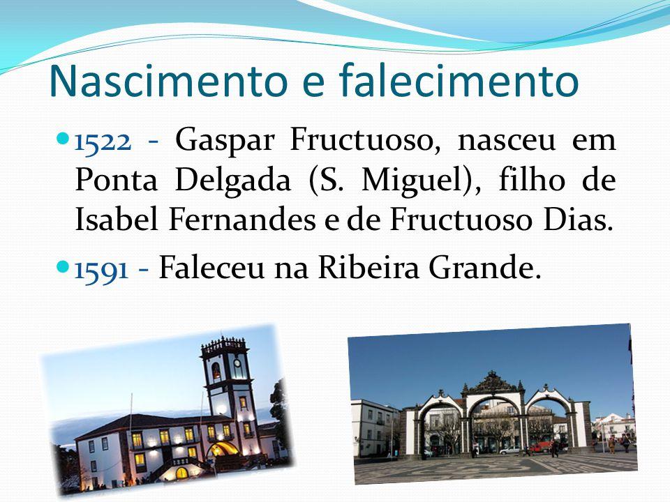 Nascimento e falecimento 1522 - Gaspar Fructuoso, nasceu em Ponta Delgada (S. Miguel), filho de Isabel Fernandes e de Fructuoso Dias. 1591 - Faleceu n