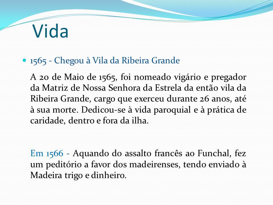1565 - Chegou à Vila da Ribeira Grande A 20 de Maio de 1565, foi nomeado vigário e pregador da Matriz de Nossa Senhora da Estrela da então vila da Rib