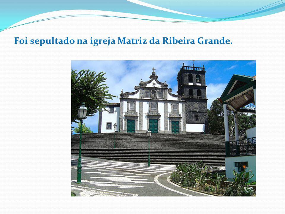 Foi sepultado na igreja Matriz da Ribeira Grande.
