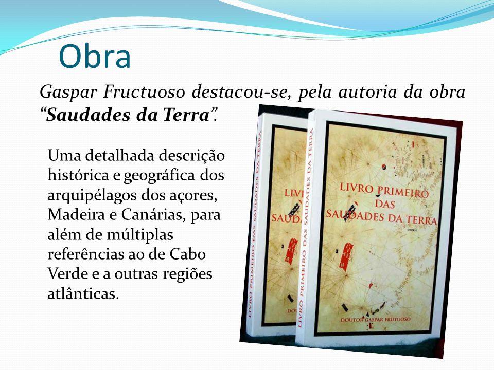 Obra Gaspar Fructuoso destacou-se, pela autoria da obraSaudades da Terra. Uma detalhada descrição histórica e geográfica dos arquipélagos dos açores,
