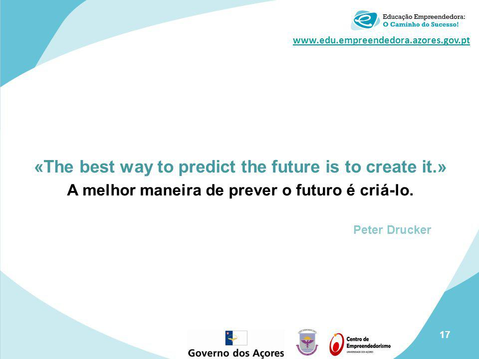 www.edu.empreendedora.azores.gov.pt «The best way to predict the future is to create it.» A melhor maneira de prever o futuro é criá-lo.