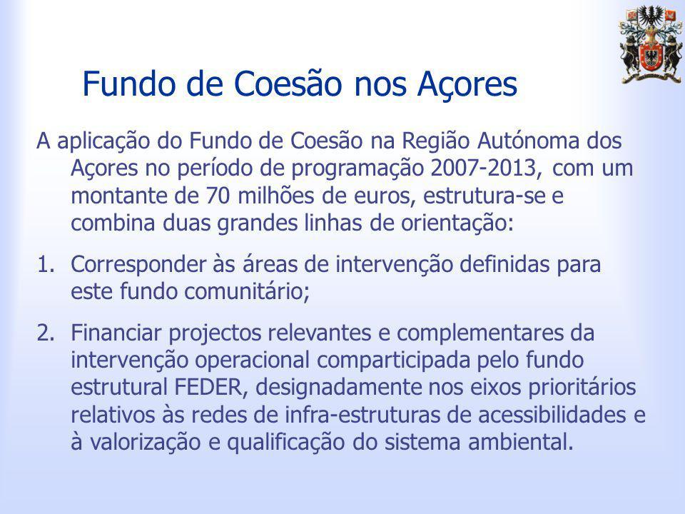 Fundo de Coesão nos Açores A aplicação do Fundo de Coesão na Região Autónoma dos Açores no período de programação 2007-2013, com um montante de 70 milhões de euros, estrutura-se e combina duas grandes linhas de orientação: 1.Corresponder às áreas de intervenção definidas para este fundo comunitário; 2.Financiar projectos relevantes e complementares da intervenção operacional comparticipada pelo fundo estrutural FEDER, designadamente nos eixos prioritários relativos às redes de infra-estruturas de acessibilidades e à valorização e qualificação do sistema ambiental.