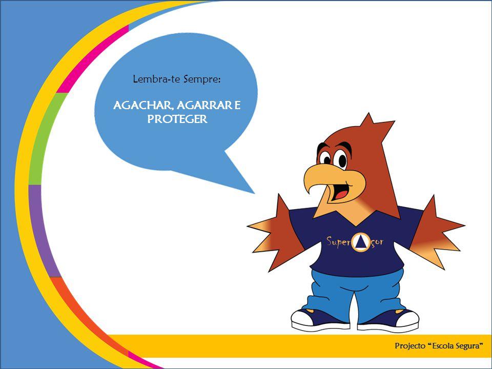 Lembra-te Sempre: AGACHAR, AGARRAR E PROTEGER Projecto Escola Segura