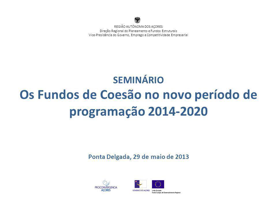 SEMINÁRIO Os Fundos de Coesão no novo período de programação 2014-2020 Ponta Delgada, 29 de maio de 2013 REGIÃO AUTÓNOMA DOS AÇORES Direção Regional d