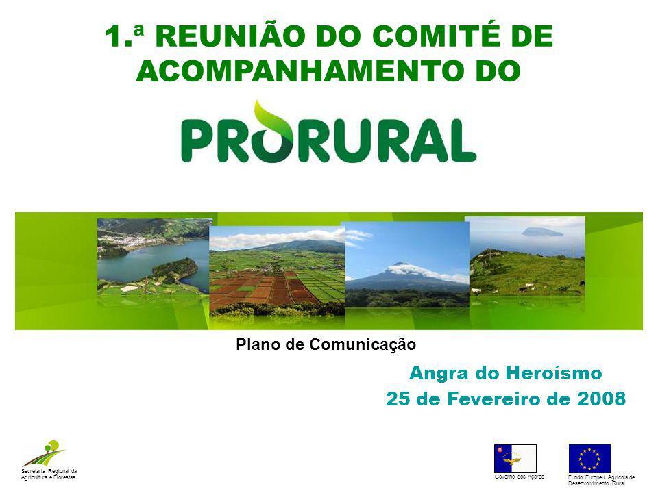 1.ª REUNIÃO DO COMITÉ DE ACOMPANHAMENTO DO Angra do Heroísmo 25 de Fevereiro de 2008 Secretaria Regional da Agricultura e Florestas Governo dos Açores Fundo Europeu Agrícola de Desenvolvimento Rural Plano de Comunicação