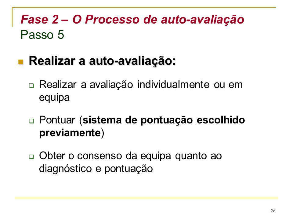 26 Fase 2 – O Processo de auto-avaliação Passo 5 Realizar a auto-avaliação: Realizar a auto-avaliação: Realizar a avaliação individualmente ou em equi