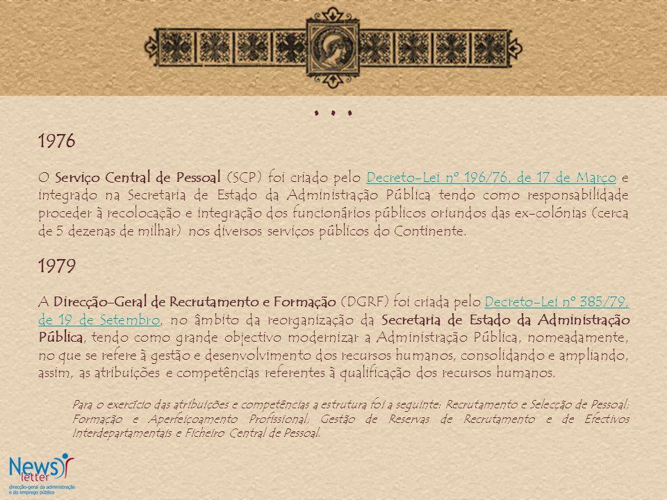 … 1976 O Serviço Central de Pessoal (SCP) foi criado pelo Decreto-Lei nº 196/76, de 17 de Março e integrado na Secretaria de Estado da Administração Pública tendo como responsabilidade proceder à recolocação e integração dos funcionários públicos oriundos das ex-colónias (cerca de 5 dezenas de milhar) nos diversos serviços públicos do Continente.Decreto-Lei nº 196/76, de 17 de Março 1979 A Direcção-Geral de Recrutamento e Formação (DGRF) foi criada pelo Decreto-Lei nº 385/79, de 19 de Setembro, no âmbito da reorganização da Secretaria de Estado da Administração Pública, tendo como grande objectivo modernizar a Administração Pública, nomeadamente, no que se refere à gestão e desenvolvimento dos recursos humanos, consolidando e ampliando, assim, as atribuições e competências referentes à qualificação dos recursos humanos.Decreto-Lei nº 385/79, de 19 de Setembro Para o exercício das atribuições e competências a estrutura foi a seguinte: Recrutamento e Selecção de Pessoal; Formação e Aperfeiçoamento Profissional; Gestão de Reservas de Recrutamento e de Efectivos Interdepartamentais e Ficheiro Central de Pessoal.