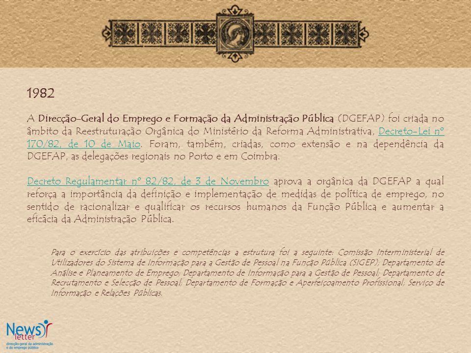 1982 A Direcção-Geral do Emprego e Formação da Administração Pública (DGEFAP) foi criada no âmbito da Reestruturação Orgânica do Ministério da Reforma Administrativa, Decreto-Lei nº 170/82, de 10 de Maio.