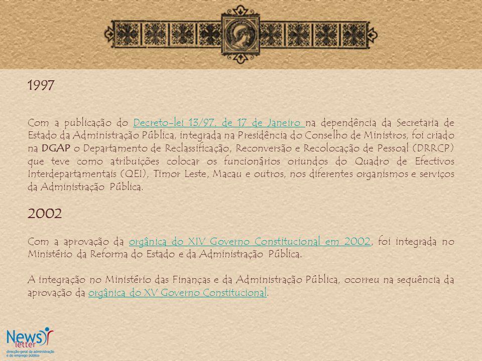 1997 Com a publicação do Decreto-lei 13/97, de 17 de Janeiro na dependência da Secretaria de Estado da Administração Pública, integrada na Presidência do Conselho de Ministros, foi criado na DGAP o Departamento de Reclassificação, Reconversão e Recolocação de Pessoal (DRRCP) que teve como atribuições colocar os funcionários oriundos do Quadro de Efectivos Interdepartamentais (QEI), Timor Leste, Macau e outros, nos diferentes organismos e serviços da Administração Pública.Decreto-lei 13/97, de 17 de Janeiro 2002 Com a aprovação da orgânica do XIV Governo Constitucional em 2002, foi integrada no Ministério da Reforma do Estado e da Administração Pública.orgânica do XIV Governo Constitucional em 2002 A integração no Ministério das Finanças e da Administração Pública, ocorreu na sequência da aprovação da orgânica do XV Governo Constitucional.orgânica do XV Governo Constitucional