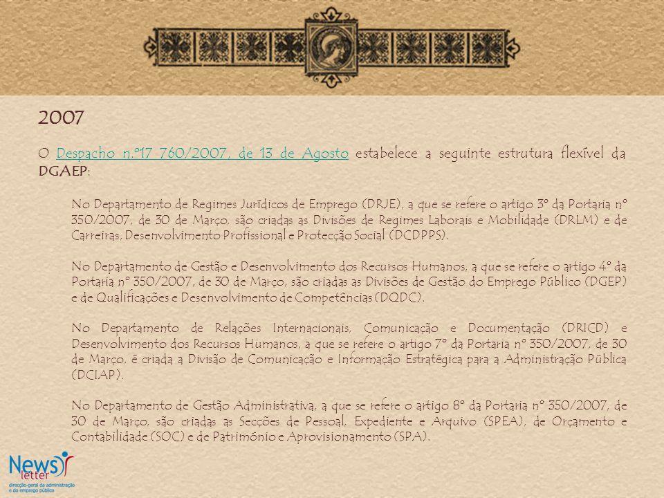 2007 O Despacho n.º17 760/2007, de 13 de Agosto estabelece a seguinte estrutura flexível da DGAEP:Despacho n.º17 760/2007, de 13 de Agosto No Departamento de Regimes Jurídicos de Emprego (DRJE), a que se refere o artigo 3º da Portaria nº 350/2007, de 30 de Março, são criadas as Divisões de Regimes Laborais e Mobilidade (DRLM) e de Carreiras, Desenvolvimento Profissional e Protecção Social (DCDPPS).