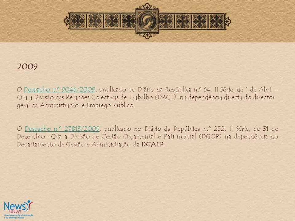 2009 O Despacho n.º 9046/2009, publicado no Diário da República n.º 64, II Série, de 1 de Abril - Cria a Divisão das Relações Colectivas de Trabalho (DRCT), na dependência directa do director- geral da Administração e Emprego Público.Despacho n.º 9046/2009 O Despacho n.º 27813/2009, publicado no Diário da República n.º 252, II Série, de 31 de Dezembro -Cria a Divisão de Gestão Orçamental e Patrimonial (DGOP) na dependência do Departamento de Gestão e Administração da DGAEP.Despacho n.º 27813/2009