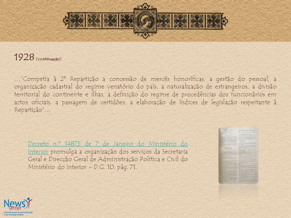 1928 (continuação) …Competia à 2ª Repartição a concessão de mercês honoríficas, a gestão do pessoal, a organização cadastral do regime venatório do país, a naturalização de estrangeiros, a divisão territorial do continente e ilhas, a definição do regime de procedências dos funcionários em actos oficiais, a passagem de certidões, a elaboração de índices de legislação respeitante à Repartição… Decreto n.º 14875 de 7 de Janeiro do Ministério do InteriorDecreto n.º 14875 de 7 de Janeiro do Ministério do Interior promulga a organização dos serviços da Secretaria Geral e Direcção Geral de Administração Politica e Civil do Ministério do Interior - D.G.