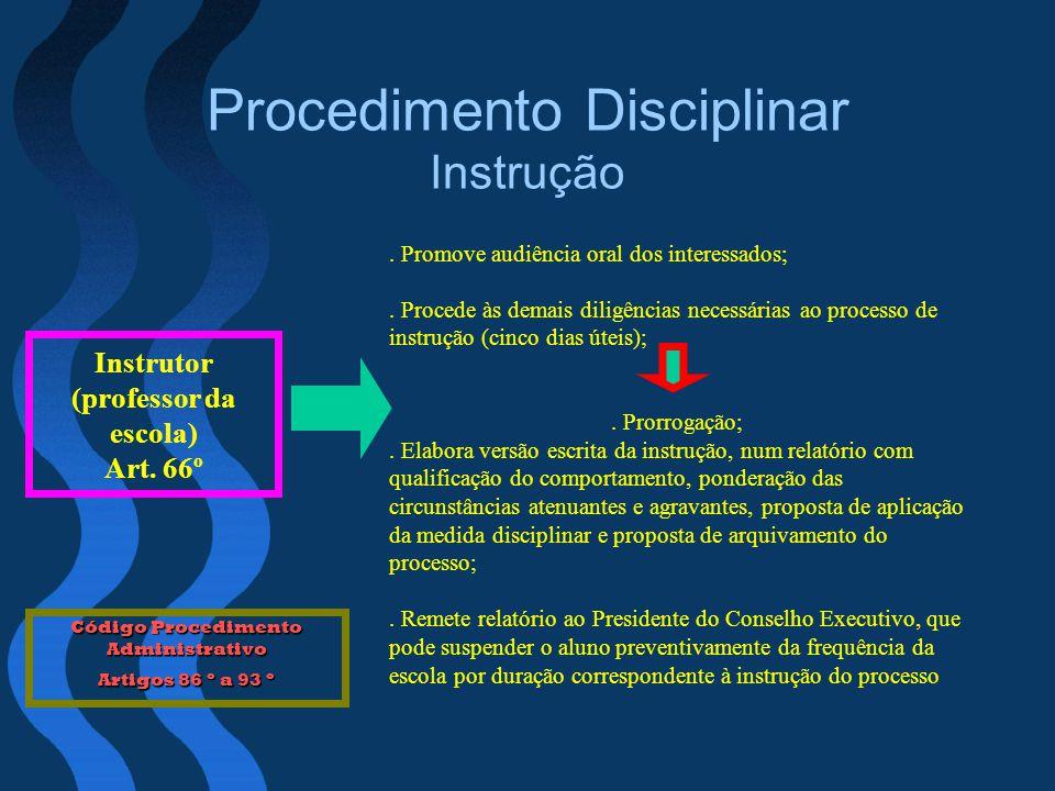 Procedimento Disciplinar Instrução Instrutor (professor da escola) Art. 66º. Promove audiência oral dos interessados;. Procede às demais diligências n